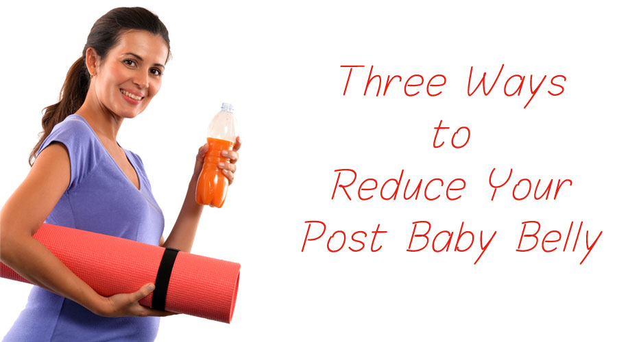 Three Ways to Reduce Your Post Baby Belly